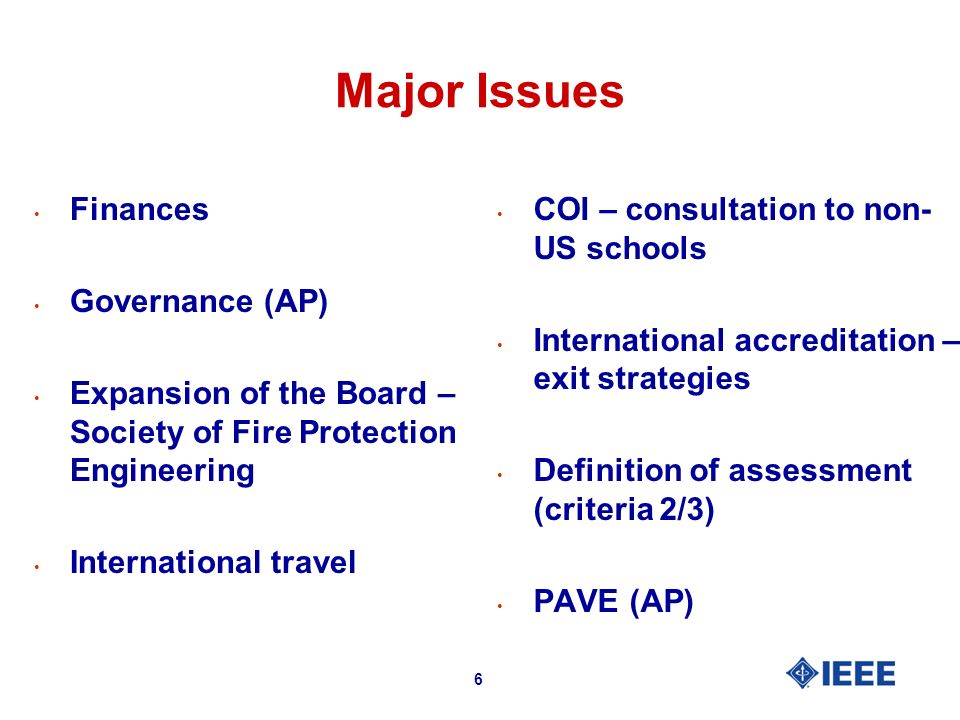 6 Major Issues Finances Governance (AP) Expansion of the Board – Society of Fire Protection Engineering International travel COI – consultation to non- US schools International accreditation – exit strategies Definition of assessment (criteria 2/3) PAVE (AP)