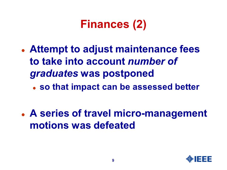 9 Finances (2) l Attempt to adjust maintenance fees to take into account number of graduates was postponed l so that impact can be assessed better l A series of travel micro-management motions was defeated