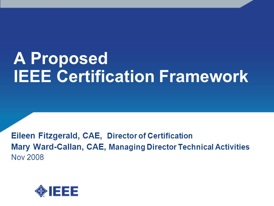 A Proposed IEEE Certification Framework Eileen Fitzgerald, CAE, Director of Certification Mary Ward-Callan, CAE, Managing Director Technical Activities Nov 2008
