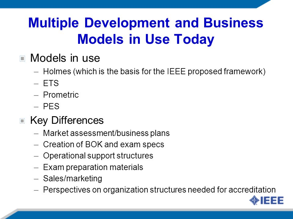 Multiple Development and Business Models in Use Today Models in use –Holmes (which is the basis for the IEEE proposed framework) –ETS –Prometric –PES Key Differences –Market assessment/business plans –Creation of BOK and exam specs –Operational support structures –Exam preparation materials –Sales/marketing –Perspectives on organization structures needed for accreditation