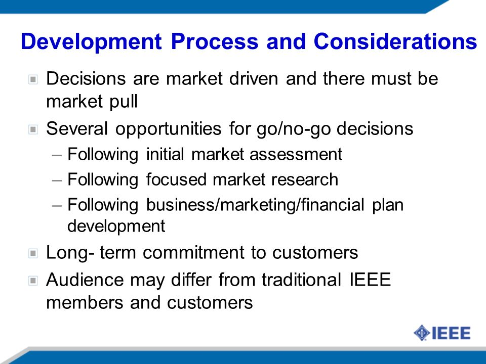 Development Process and Considerations Decisions are market driven and there must be market pull Several opportunities for go/no-go decisions –Following initial market assessment –Following focused market research –Following business/marketing/financial plan development Long- term commitment to customers Audience may differ from traditional IEEE members and customers