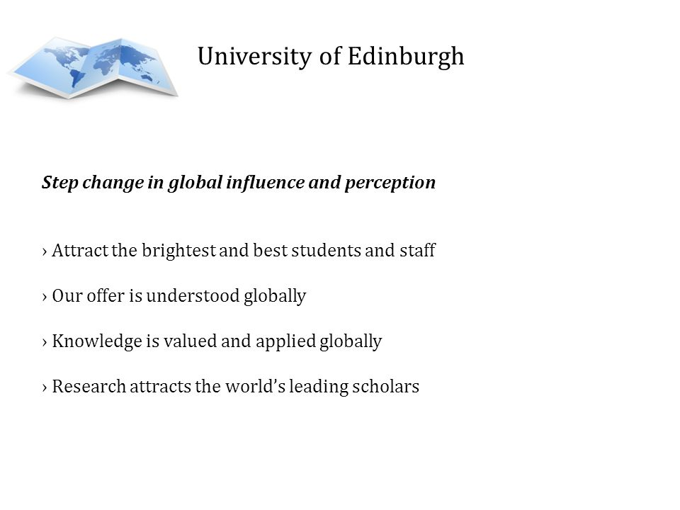University of Edinburgh Step change in global influence and perception Attract the brightest and best students and staff Our offer is understood globally Knowledge is valued and applied globally Research attracts the worlds leading scholars