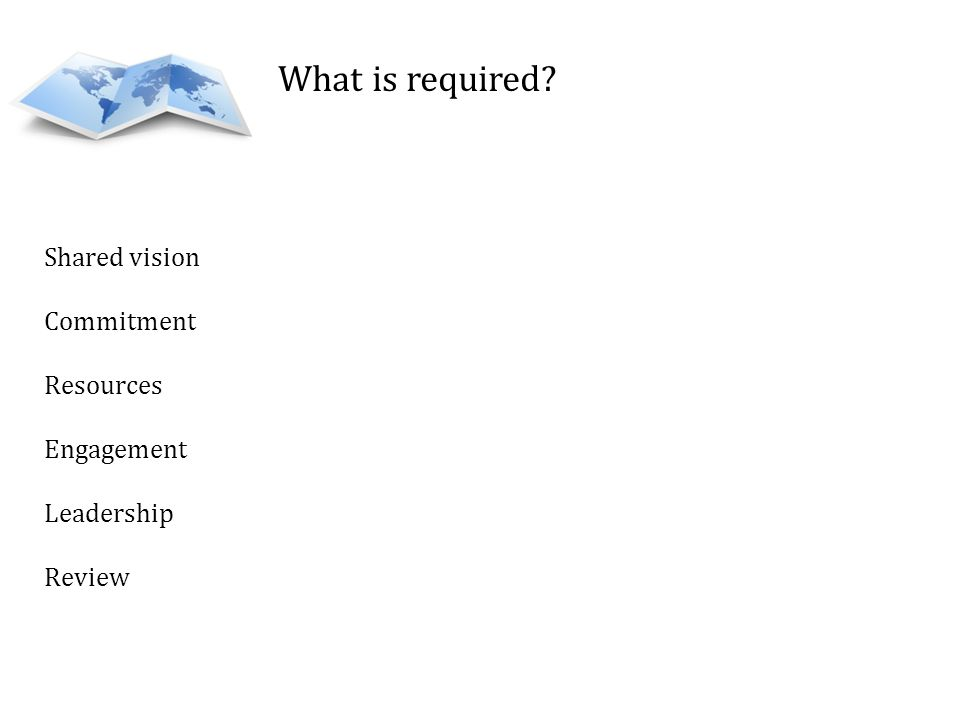 What is required? Shared vision Commitment Resources Engagement Leadership Review