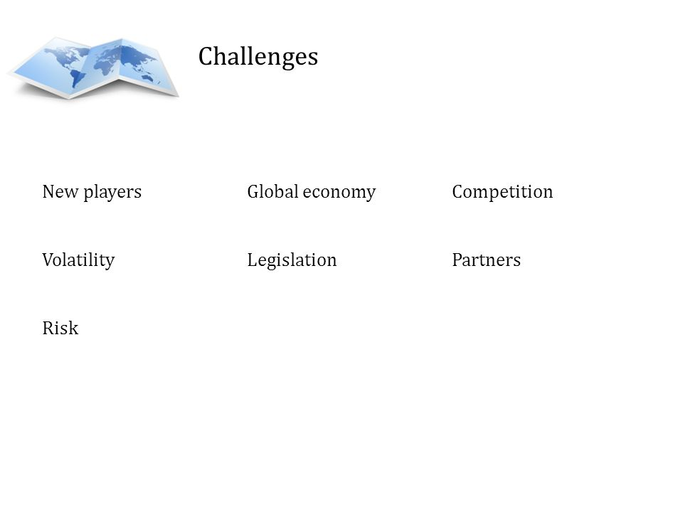 Challenges New playersGlobal economy Competition Volatility Legislation Partners Risk