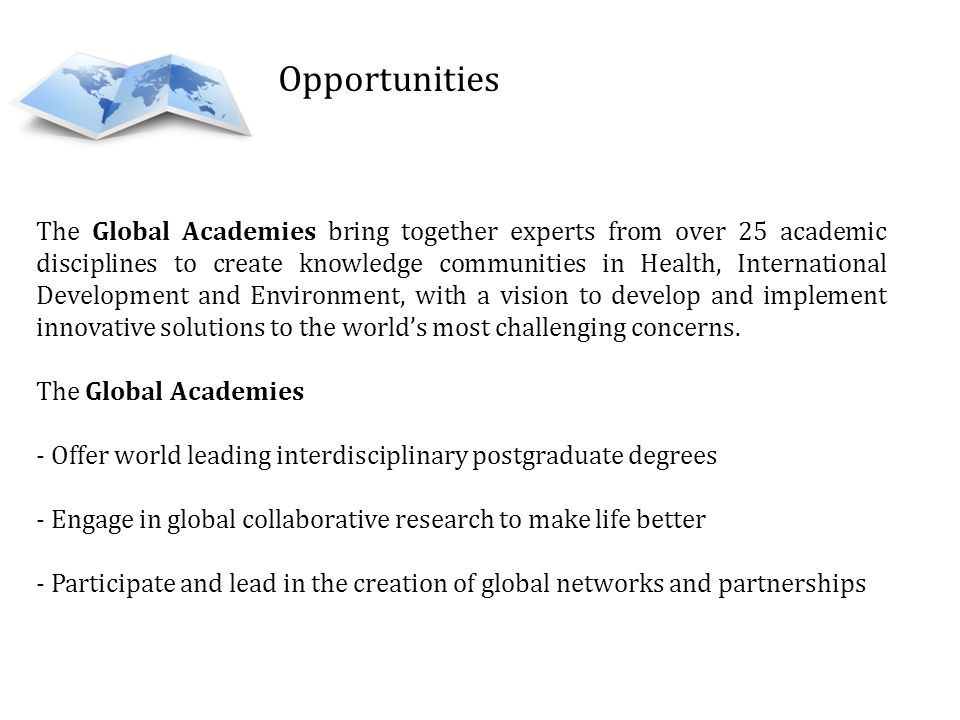 The Global Academies bring together experts from over 25 academic disciplines to create knowledge communities in Health, International Development and Environment, with a vision to develop and implement innovative solutions to the worlds most challenging concerns.