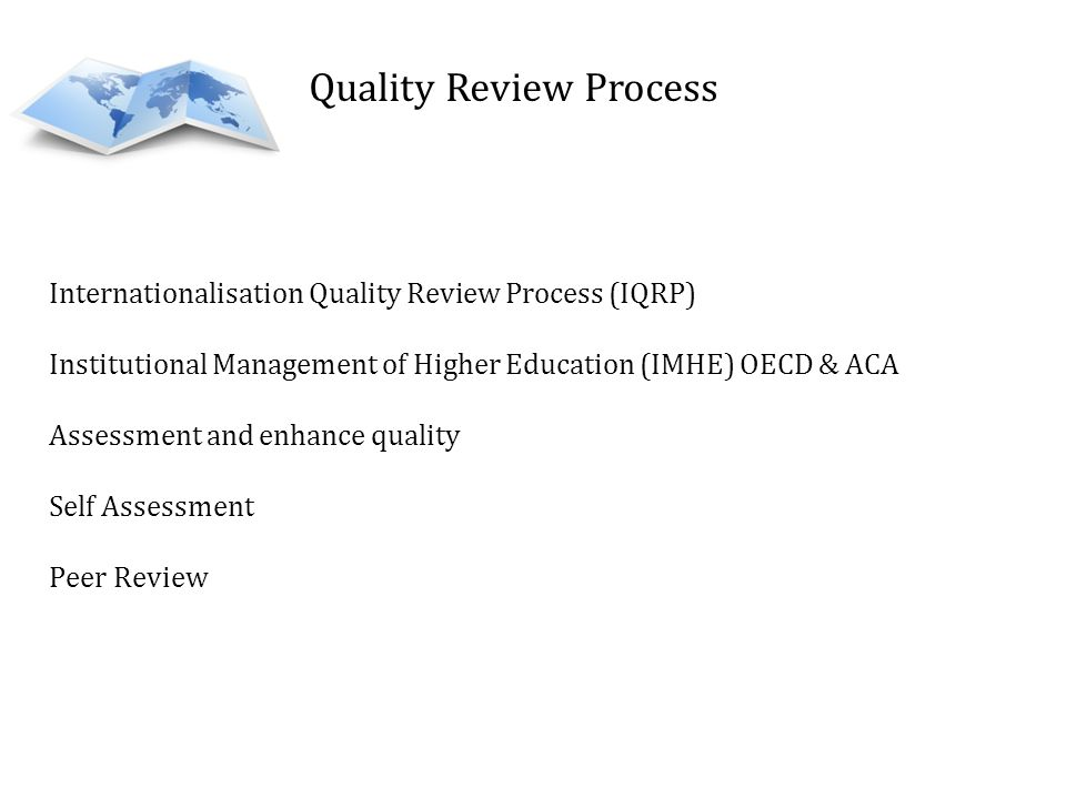 Quality Review Process Internationalisation Quality Review Process (IQRP) Institutional Management of Higher Education (IMHE) OECD & ACA Assessment and enhance quality Self Assessment Peer Review