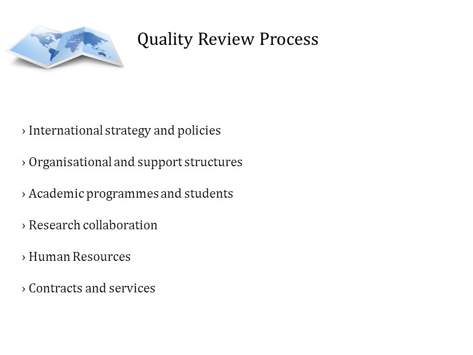 Quality Review Process International strategy and policies Organisational and support structures Academic programmes and students Research collaboration Human Resources Contracts and services