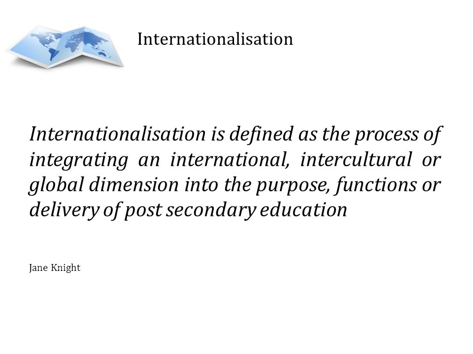 Internationalisation is defined as the process of integrating an international, intercultural or global dimension into the purpose, functions or delivery of post secondary education Jane Knight