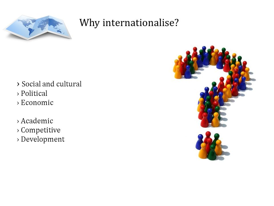 Why internationalise? Social and cultural Political Economic Academic Competitive Development