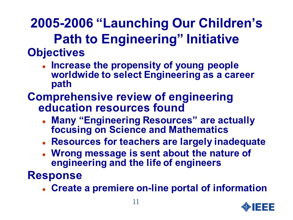 2005-2006 Launching Our Childrens Path to Engineering Initiative Objectives l Increase the propensity of young people worldwide to select Engineering as a career path Comprehensive review of engineering education resources found l Many Engineering Resources are actually focusing on Science and Mathematics l Resources for teachers are largely inadequate l Wrong message is sent about the nature of engineering and the life of engineers Response l Create a premiere on-line portal of information 11