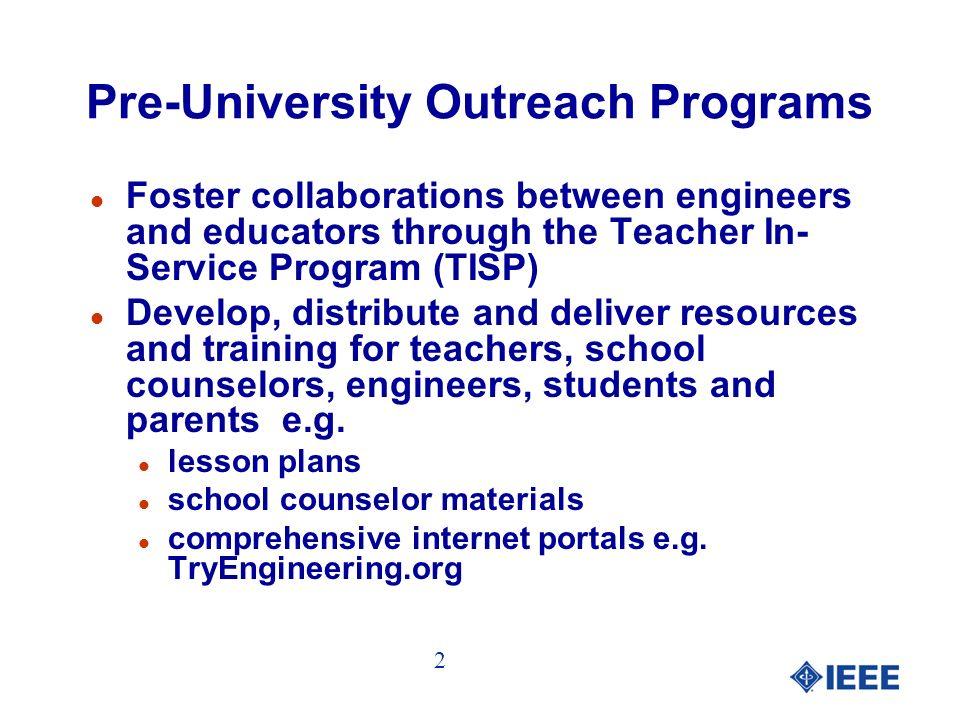 Pre-University Outreach Programs l Foster collaborations between engineers and educators through the Teacher In- Service Program (TISP) l Develop, distribute and deliver resources and training for teachers, school counselors, engineers, students and parents e.g.