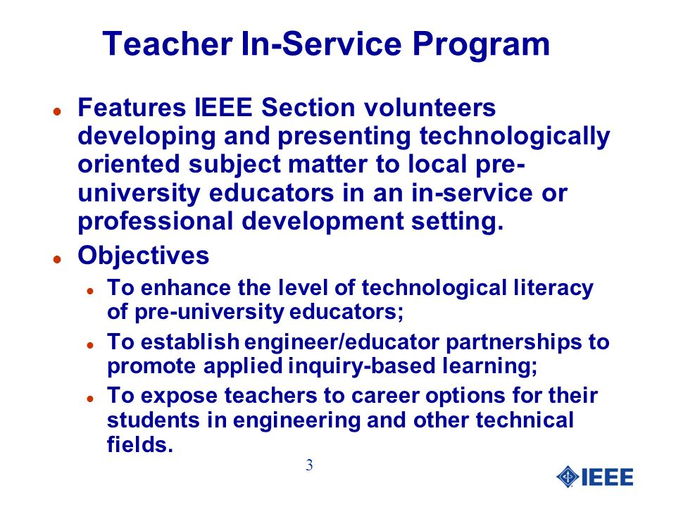 Teacher In-Service Program Presentations l Feb 2001 - IEEE Florida West Coast Section in conjunction with the University of South Florida College of Engineering held the first teacher in-service program l To date, more than 71 presentations have been conducted by IEEE volunteers reaching over 1632 pre-university educators.