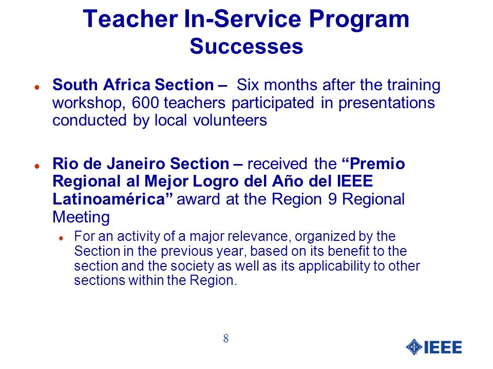 Teacher In-Service Program Successes l South Africa Section – Six months after the training workshop, 600 teachers participated in presentations conducted by local volunteers l Rio de Janeiro Section – received the Premio Regional al Mejor Logro del Año del IEEE Latinoamérica award at the Region 9 Regional Meeting l For an activity of a major relevance, organized by the Section in the previous year, based on its benefit to the section and the society as well as its applicability to other sections within the Region.