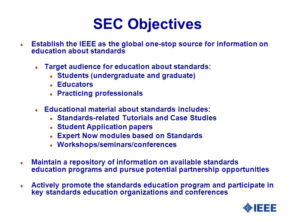 SEC Objectives l Establish the IEEE as the global one-stop source for information on education about standards l Target audience for education about standards: l Students (undergraduate and graduate) l Educators l Practicing professionals l Educational material about standards includes: l Standards-related Tutorials and Case Studies l Student Application papers l Expert Now modules based on Standards l Workshops/seminars/conferences l Maintain a repository of information on available standards education programs and pursue potential partnership opportunities l Actively promote the standards education program and participate in key standards education organizations and conferences