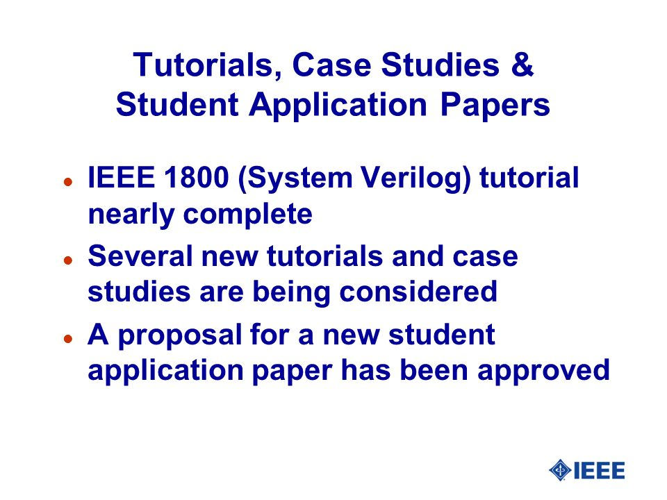 Tutorials, Case Studies & Student Application Papers l IEEE 1800 (System Verilog) tutorial nearly complete l Several new tutorials and case studies ar