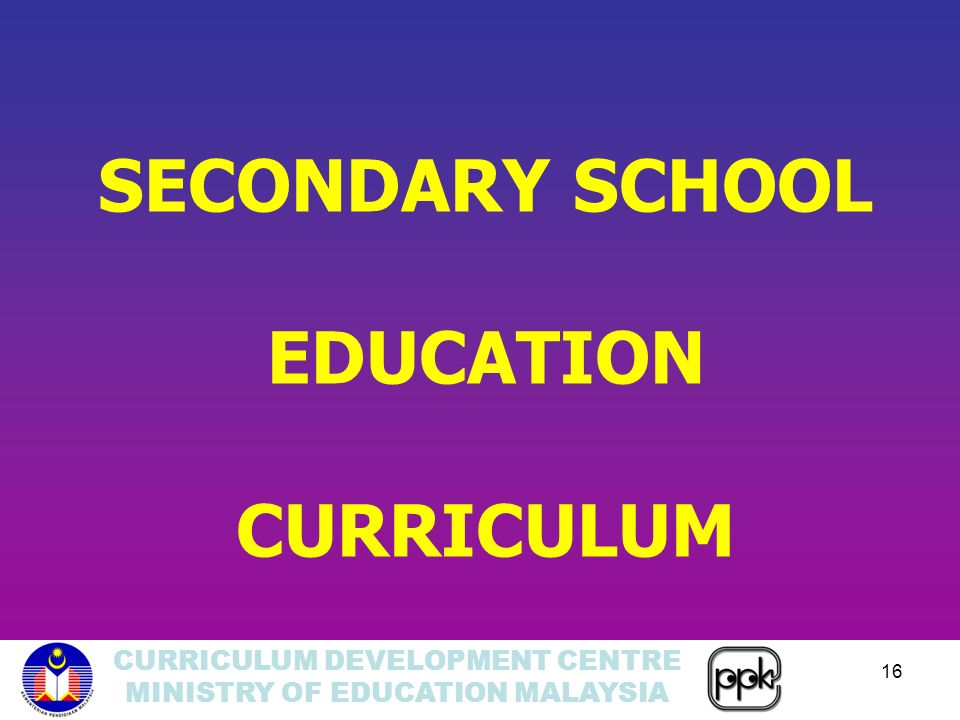 CURRICULUM DEVELOPMENT CENTRE MINISTRY OF EDUCATION MALAYSIA 16 SECONDARY SCHOOL EDUCATION CURRICULUM