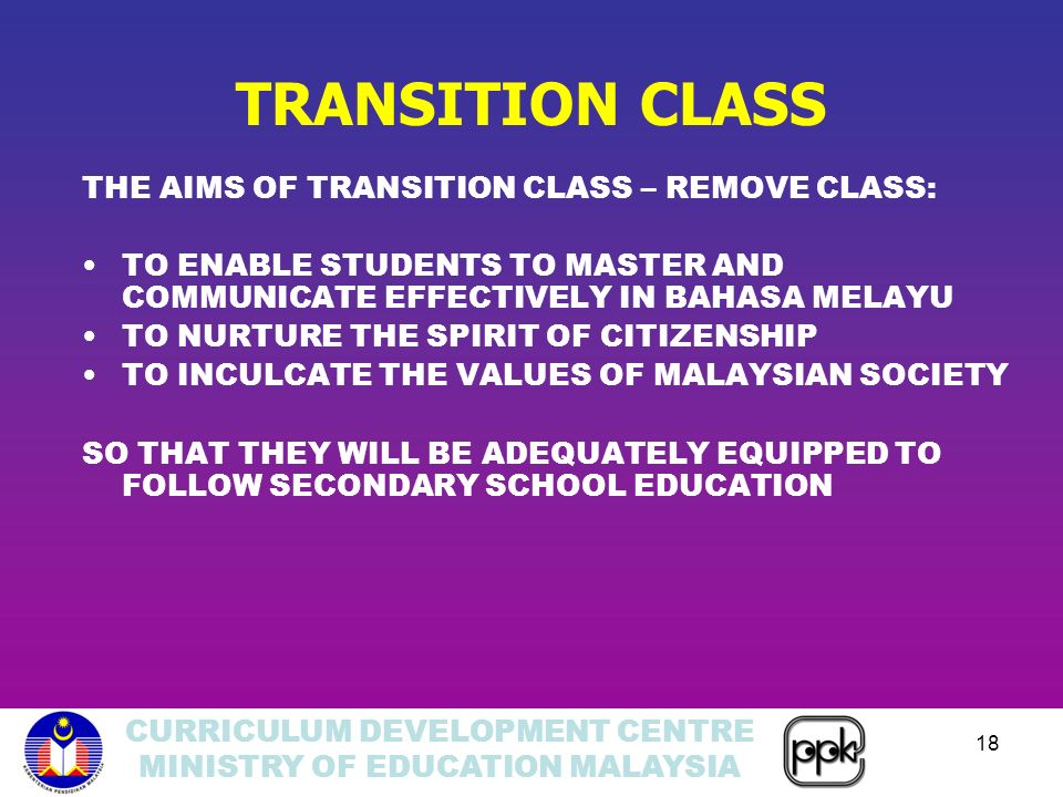 CURRICULUM DEVELOPMENT CENTRE MINISTRY OF EDUCATION MALAYSIA 18 TRANSITION CLASS THE AIMS OF TRANSITION CLASS – REMOVE CLASS: TO ENABLE STUDENTS TO MASTER AND COMMUNICATE EFFECTIVELY IN BAHASA MELAYU TO NURTURE THE SPIRIT OF CITIZENSHIP TO INCULCATE THE VALUES OF MALAYSIAN SOCIETY SO THAT THEY WILL BE ADEQUATELY EQUIPPED TO FOLLOW SECONDARY SCHOOL EDUCATION
