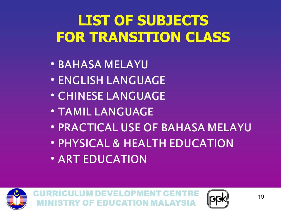 CURRICULUM DEVELOPMENT CENTRE MINISTRY OF EDUCATION MALAYSIA 19 LIST OF SUBJECTS FOR TRANSITION CLASS BAHASA MELAYU ENGLISH LANGUAGE CHINESE LANGUAGE TAMIL LANGUAGE PRACTICAL USE OF BAHASA MELAYU PHYSICAL & HEALTH EDUCATION ART EDUCATION