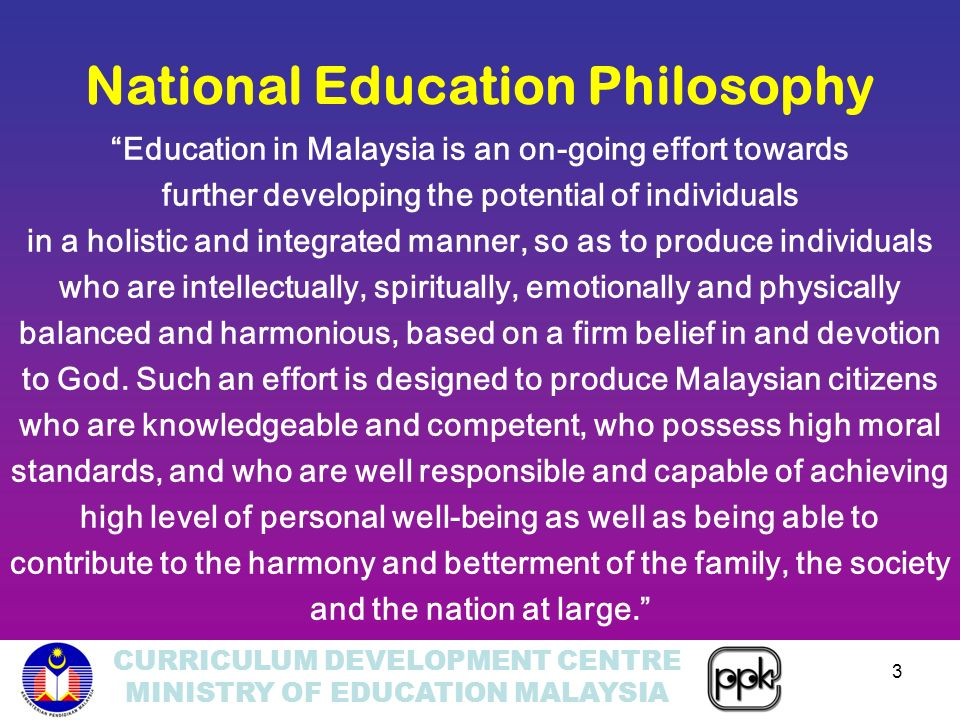 CURRICULUM DEVELOPMENT CENTRE MINISTRY OF EDUCATION MALAYSIA 3 Education in Malaysia is an on-going effort towards further developing the potential of individuals in a holistic and integrated manner, so as to produce individuals who are intellectually, spiritually, emotionally and physically balanced and harmonious, based on a firm belief in and devotion to God.