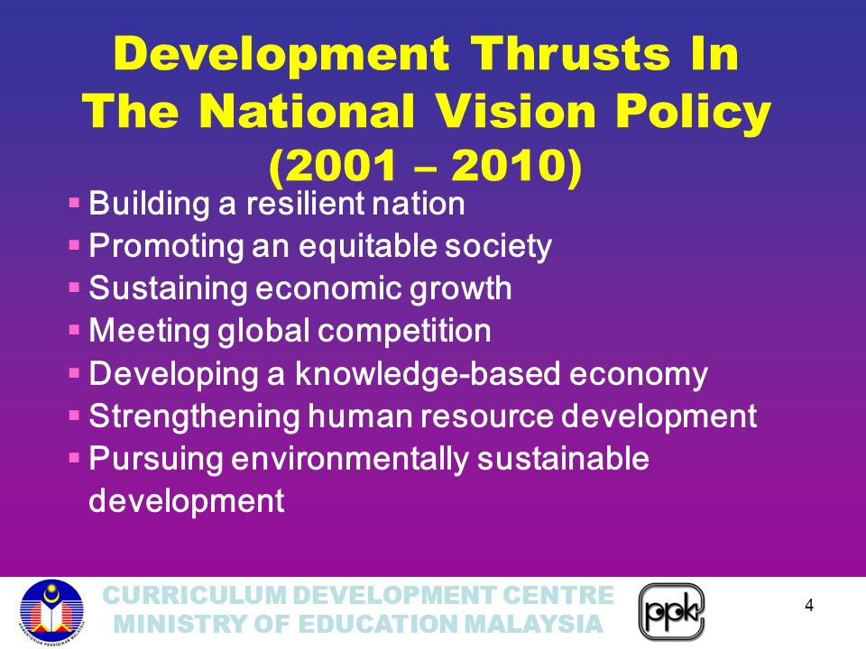 CURRICULUM DEVELOPMENT CENTRE MINISTRY OF EDUCATION MALAYSIA 4 Building a resilient nation Promoting an equitable society Sustaining economic growth Meeting global competition Developing a knowledge-based economy Strengthening human resource development Pursuing environmentally sustainable development Development Thrusts In The National Vision Policy (2001 – 2010)