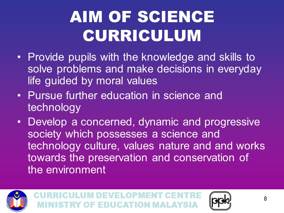 CURRICULUM DEVELOPMENT CENTRE MINISTRY OF EDUCATION MALAYSIA 8 AIM OF SCIENCE CURRICULUM Provide pupils with the knowledge and skills to solve problems and make decisions in everyday life guided by moral values Pursue further education in science and technology Develop a concerned, dynamic and progressive society which possesses a science and technology culture, values nature and and works towards the preservation and conservation of the environment
