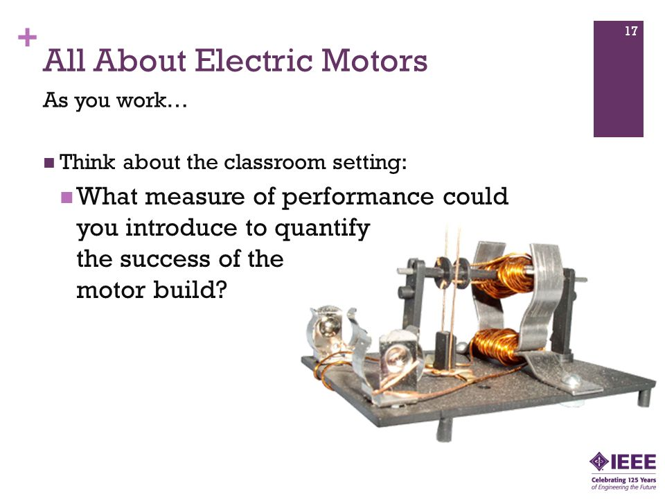 + All About Electric Motors Think about the classroom setting: What measure of performance could you introduce to quantify the success of the motor build.