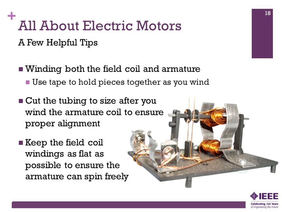 + All About Electric Motors Winding both the field coil and armature Use tape to hold pieces together as you wind Cut the tubing to size after you wind the armature coil to ensure proper alignment Keep the field coil windings as flat as possible to ensure the armature can spin freely A Few Helpful Tips 18