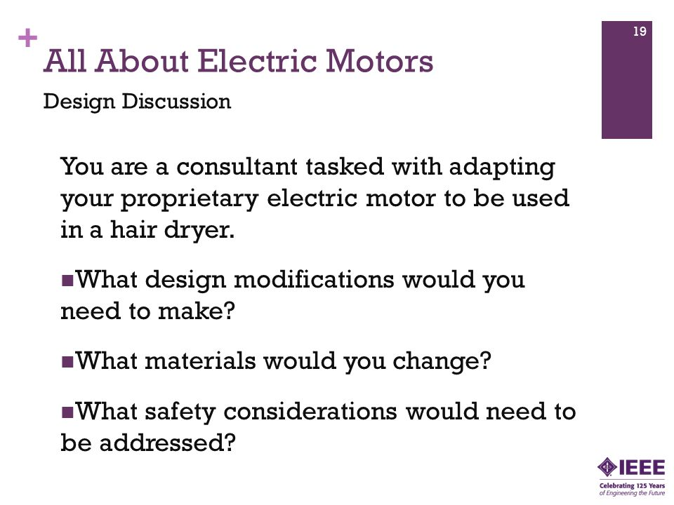 + All About Electric Motors You are a consultant tasked with adapting your proprietary electric motor to be used in a hair dryer.