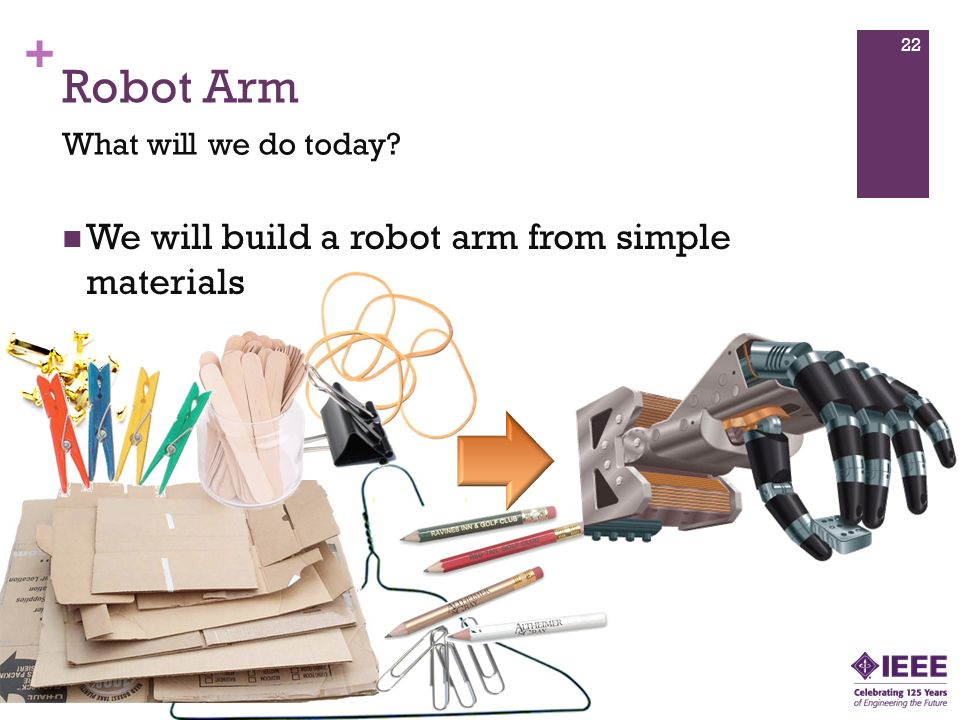 + Robot Arm We will build a robot arm from simple materials What will we do today 22