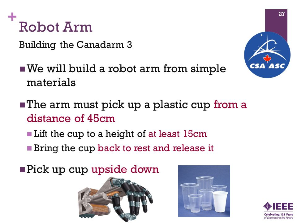 + Robot Arm We will build a robot arm from simple materials The arm must pick up a plastic cup from a distance of 45cm Lift the cup to a height of at least 15cm Bring the cup back to rest and release it Pick up cup upside down Building the Canadarm 3 27