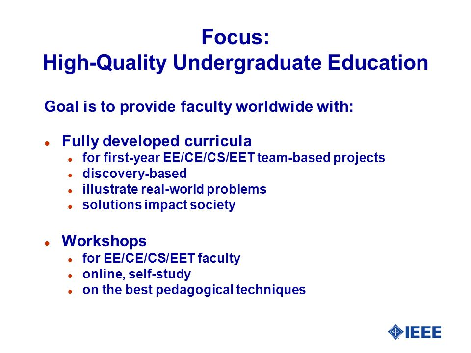 Focus: High-Quality Undergraduate Education Goal is to provide faculty worldwide with: l Fully developed curricula l for first-year EE/CE/CS/EET team-based projects l discovery-based l illustrate real-world problems l solutions impact society l Workshops l for EE/CE/CS/EET faculty l online, self-study l on the best pedagogical techniques