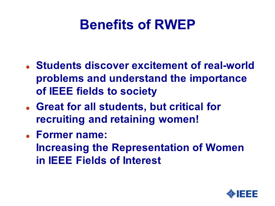 Benefits of RWEP l Students discover excitement of real-world problems and understand the importance of IEEE fields to society l Great for all student