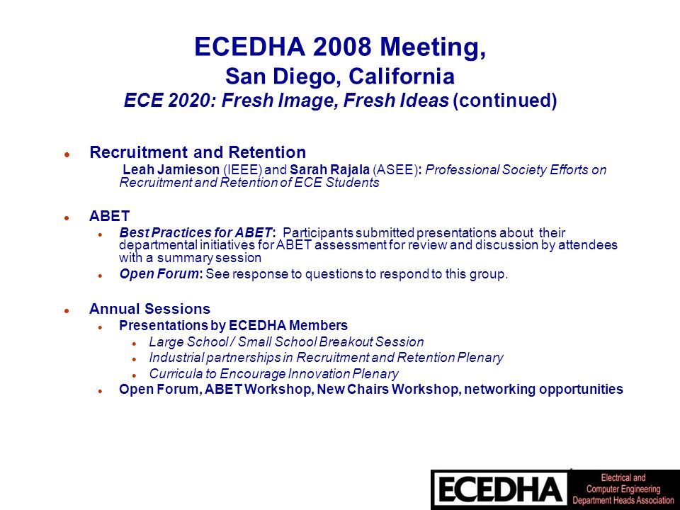 ECEDHA 2008 Meeting, San Diego, California ECE 2020: Fresh Image, Fresh Ideas (continued) l Recruitment and Retention Leah Jamieson (IEEE) and Sarah Rajala (ASEE): Professional Society Efforts on Recruitment and Retention of ECE Students l ABET l Best Practices for ABET: Participants submitted presentations about their departmental initiatives for ABET assessment for review and discussion by attendees with a summary session l Open Forum: See response to questions to respond to this group.