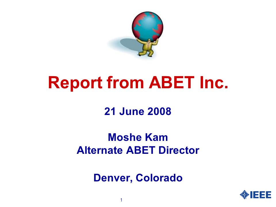 1 Report from ABET Inc. 21 June 2008 Moshe Kam Alternate ABET Director Denver, Colorado