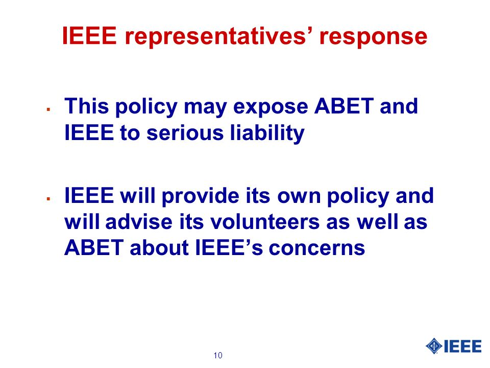 10 IEEE representatives response This policy may expose ABET and IEEE to serious liability IEEE will provide its own policy and will advise its volunteers as well as ABET about IEEEs concerns