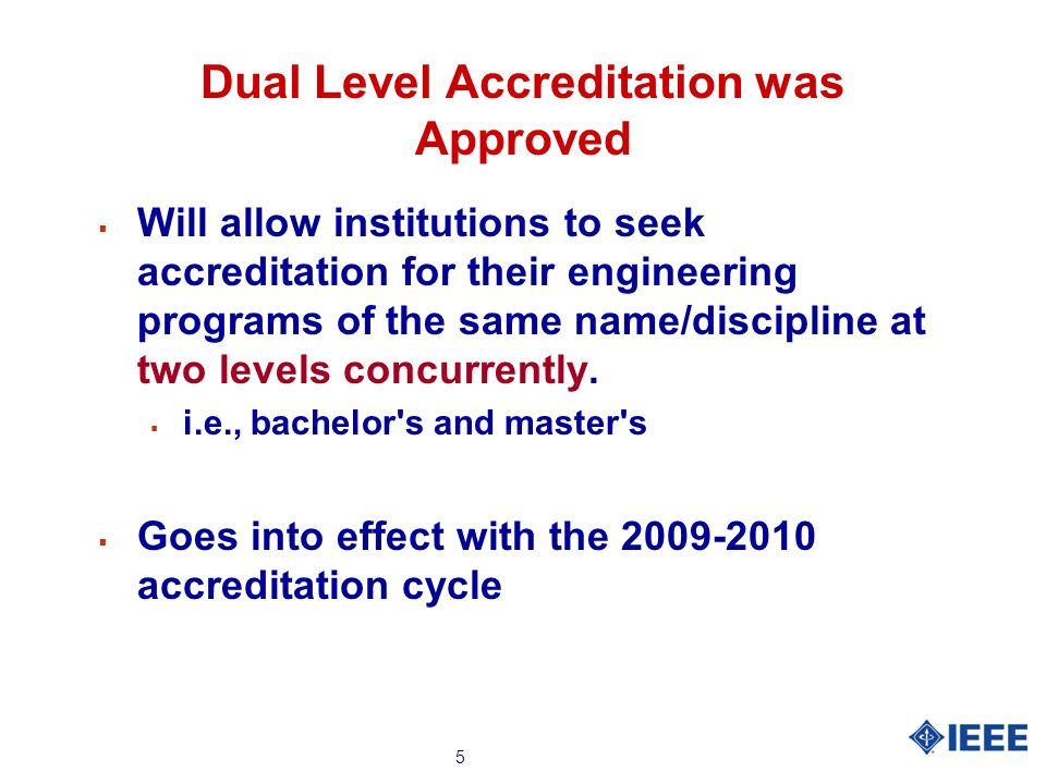 5 Dual Level Accreditation was Approved Will allow institutions to seek accreditation for their engineering programs of the same name/discipline at two levels concurrently.