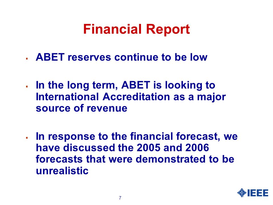 7 Financial Report ABET reserves continue to be low In the long term, ABET is looking to International Accreditation as a major source of revenue In response to the financial forecast, we have discussed the 2005 and 2006 forecasts that were demonstrated to be unrealistic