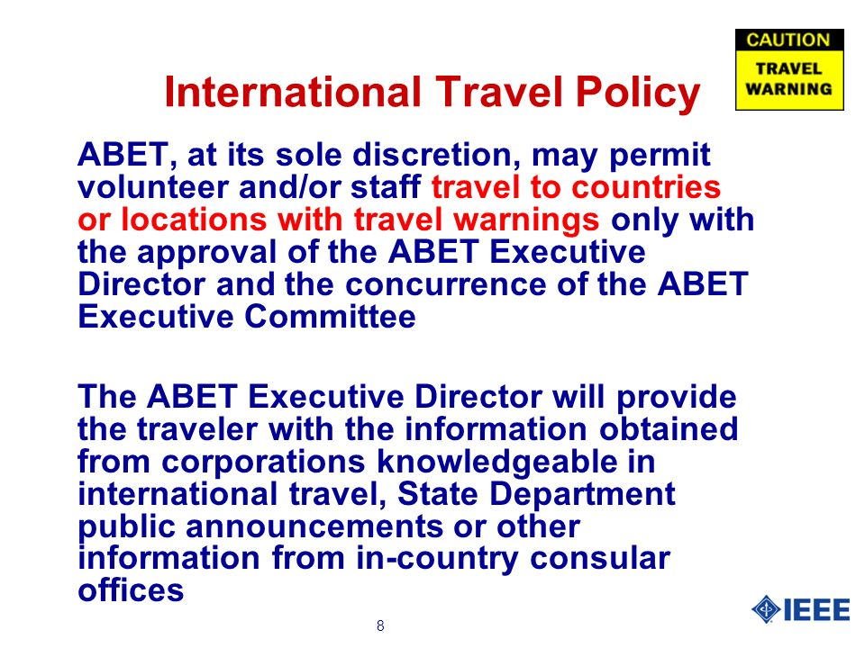 8 International Travel Policy ABET, at its sole discretion, may permit volunteer and/or staff travel to countries or locations with travel warnings only with the approval of the ABET Executive Director and the concurrence of the ABET Executive Committee The ABET Executive Director will provide the traveler with the information obtained from corporations knowledgeable in international travel, State Department public announcements or other information from in-country consular offices