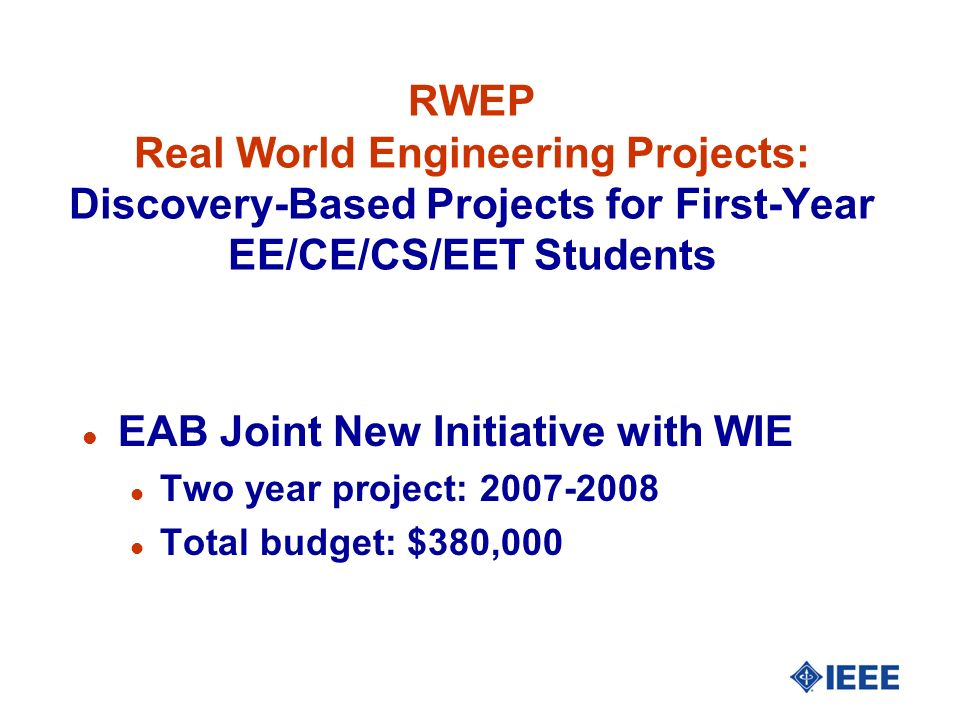 RWEP Real World Engineering Projects: Discovery-Based Projects for First-Year EE/CE/CS/EET Students l EAB Joint New Initiative with WIE l Two year project: 2007-2008 l Total budget: $380,000