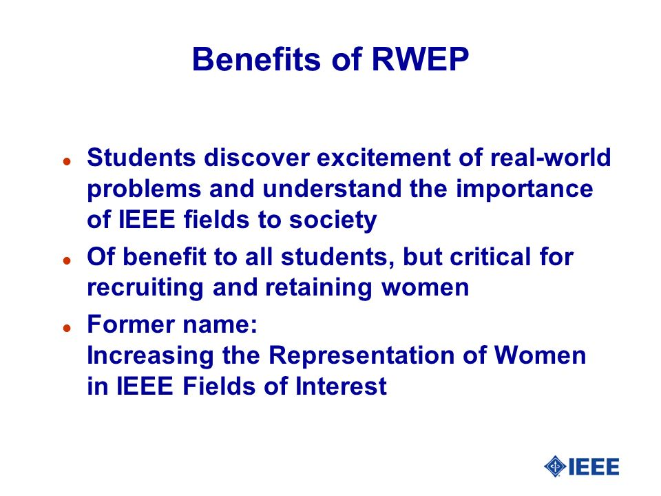 Benefits of RWEP l Students discover excitement of real-world problems and understand the importance of IEEE fields to society l Of benefit to all students, but critical for recruiting and retaining women l Former name: Increasing the Representation of Women in IEEE Fields of Interest