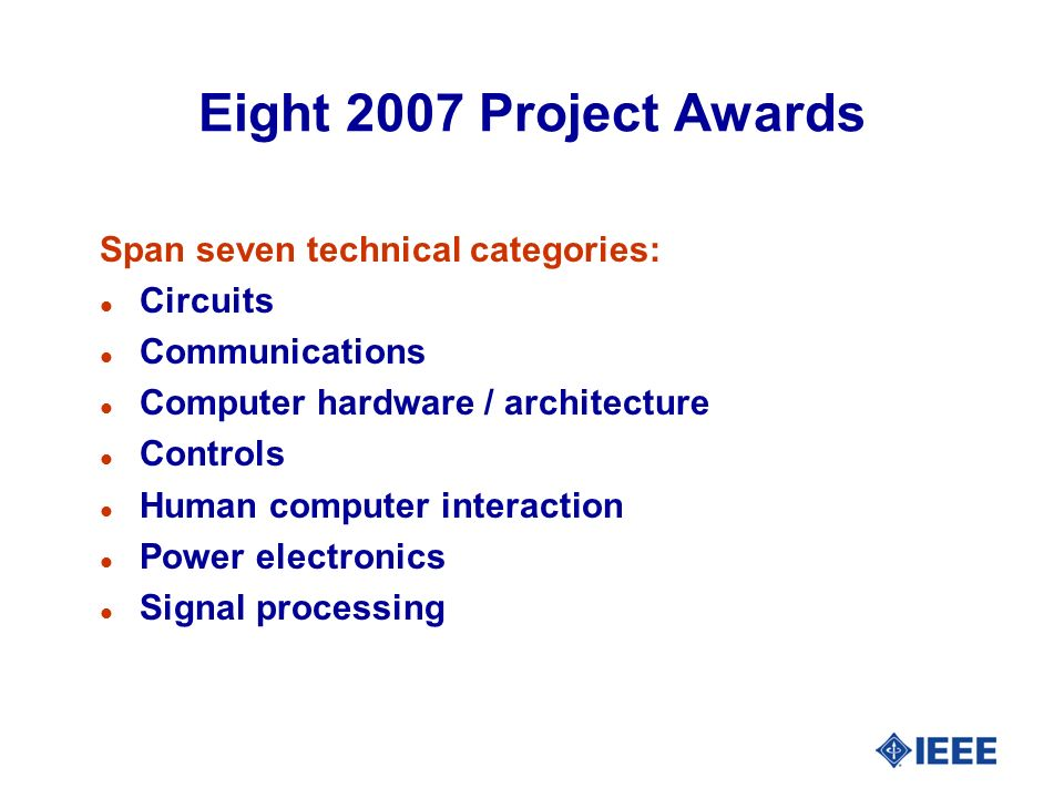 Eight 2007 Project Awards Span seven technical categories: l Circuits l Communications l Computer hardware / architecture l Controls l Human computer interaction l Power electronics l Signal processing