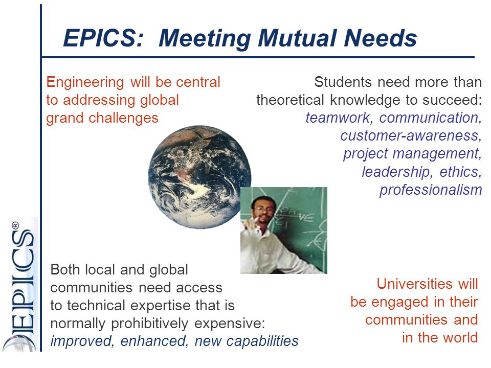 Both local and global communities need access to technical expertise that is normally prohibitively expensive: improved, enhanced, new capabilities Engineering will be central to addressing global grand challenges Universities will be engaged in their communities and in the world EPICS: Meeting Mutual Needs Students need more than theoretical knowledge to succeed: teamwork, communication, customer-awareness, project management, leadership, ethics, professionalism