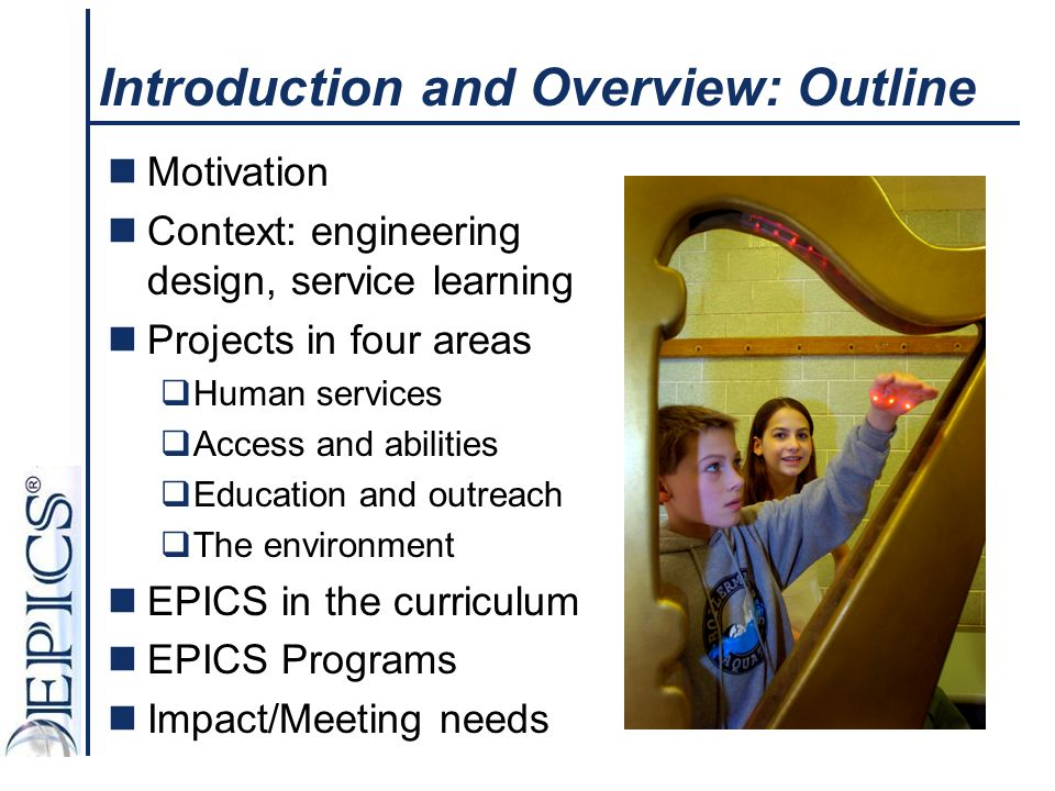 Introduction and Overview: Outline Motivation Context: engineering design, service learning Projects in four areas Human services Access and abilities Education and outreach The environment EPICS in the curriculum EPICS Programs Impact/Meeting needs