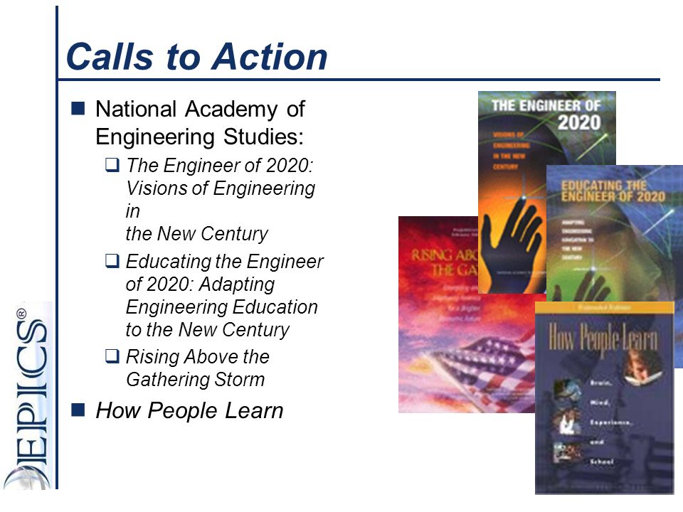 Calls to Action National Academy of Engineering Studies: The Engineer of 2020: Visions of Engineering in the New Century Educating the Engineer of 2020: Adapting Engineering Education to the New Century Rising Above the Gathering Storm How People Learn