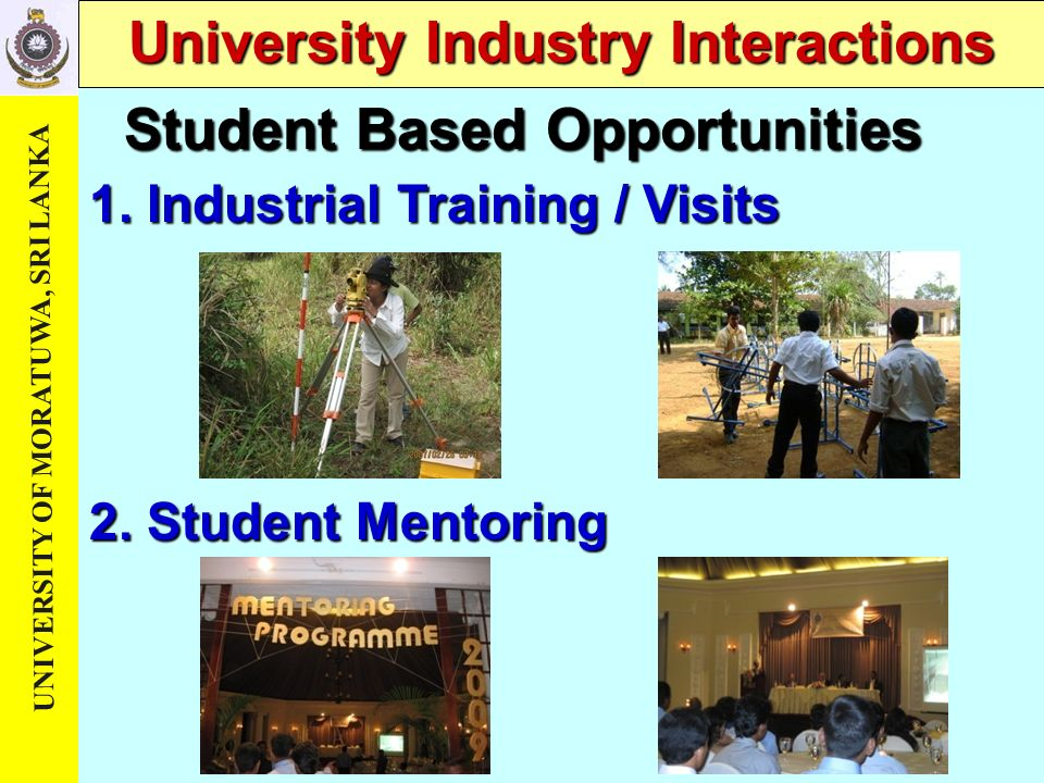 UNIVERSITY OF MORATUWA, SRI LANKA University Industry Interactions 1. Industrial Training / Visits 2. Student Mentoring Student Based Opportunities