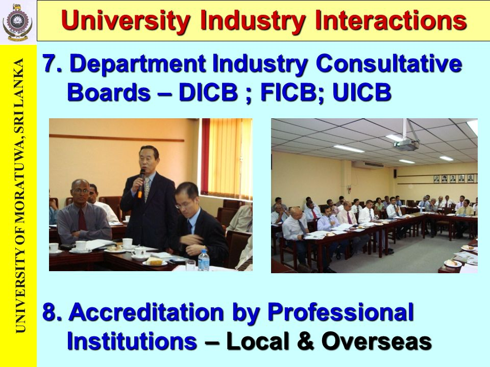 UNIVERSITY OF MORATUWA, SRI LANKA University Industry Interactions 7. Department Industry Consultative Boards – DICB ; FICB; UICB 8. Accreditation by