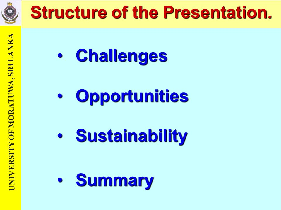 UNIVERSITY OF MORATUWA, SRI LANKA Structure of the Presentation. Opportunities Opportunities Sustainability Sustainability Summary Summary Challenges