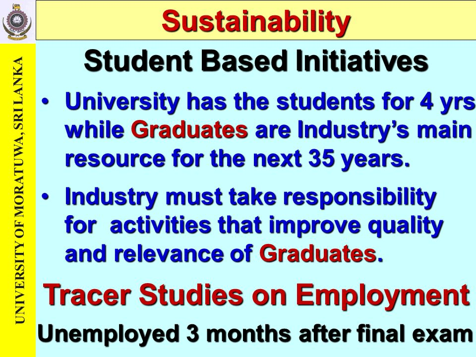 UNIVERSITY OF MORATUWA, SRI LANKA Student Based Initiatives Sustainability University has the students for 4 yrs while Graduates are Industrys main resource for the next 35 years.