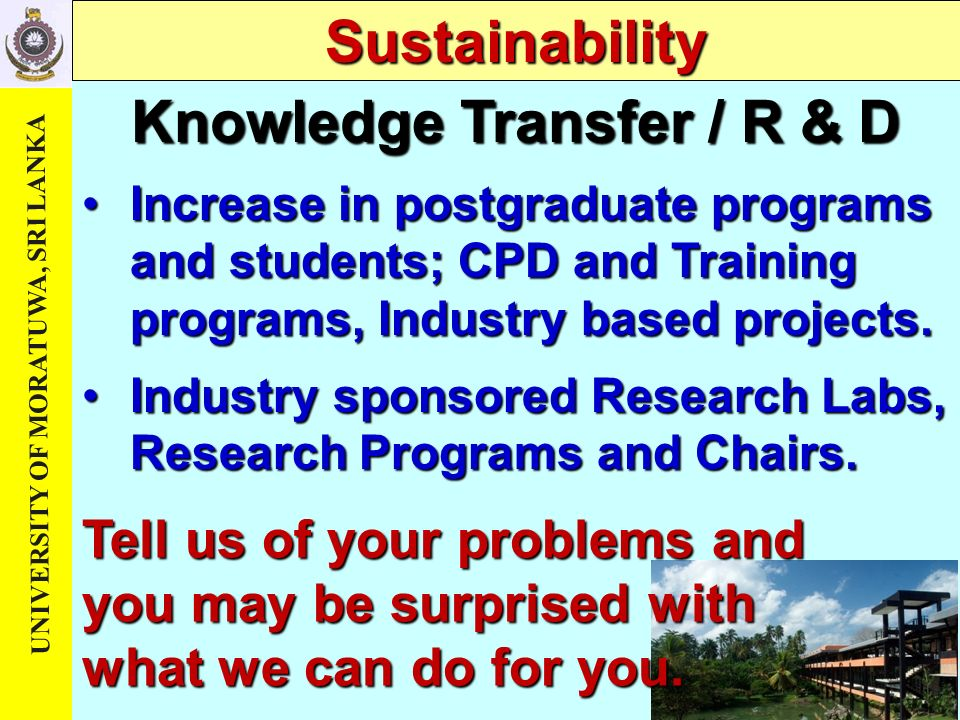 UNIVERSITY OF MORATUWA, SRI LANKA Knowledge Transfer / R & D Sustainability Increase in postgraduate programs and students; CPD and Training programs, Industry based projects.