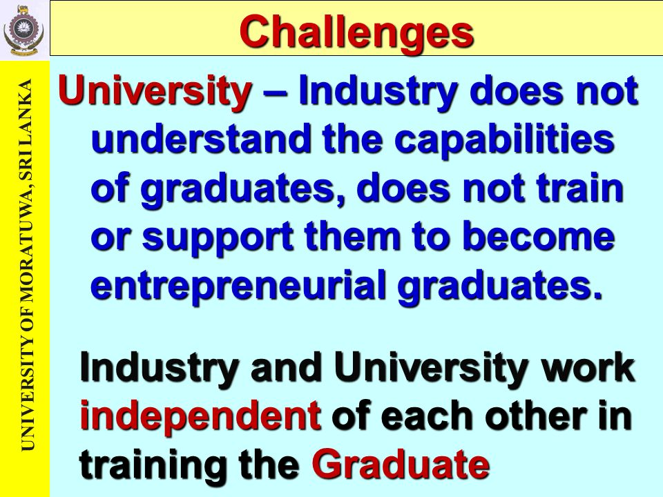 Challenges University – Industry does not understand the capabilities of graduates, does not train or support them to become entrepreneurial graduates.